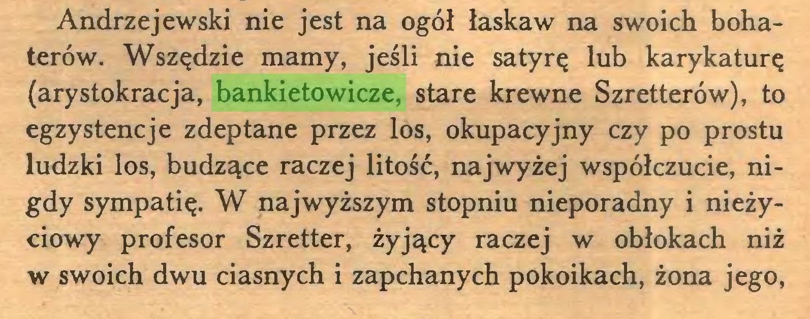 (...) Andrzejewski nie jest na ogół łaskaw na swoich bohaterów. Wszędzie mamy, jeśli nie satyrę lub karykaturę (arystokracja, bankietowicze, stare krewne Szretterów), to egzystencje zdeptane przez los, okupacyjny czy po prostu ludzki los, budzące raczej litość, najwyżej współczucie, nigdy sympatię. W najwyższym stopniu nieporadny i nieżyciowy profesor Szretter, żyjący raczej w obłokach niż w swoich dwu ciasnych i zapchanych pokoikach, żona jego,...