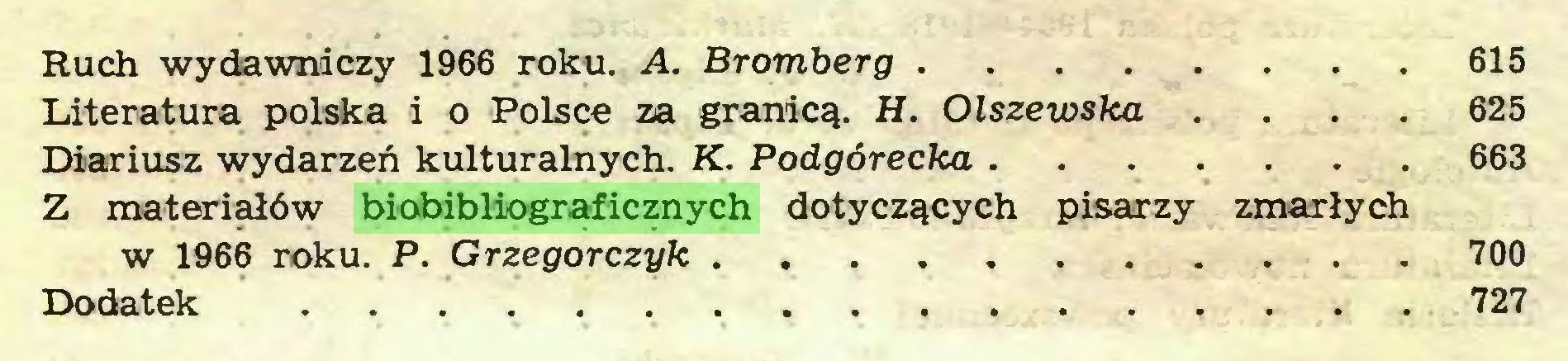 (...) Ruch wydawniczy 1966 roku. A. Bromberg 615 Literatura polska i o Polsce za granicą. H. Olszewska ... 625 Diariusz wydarzeń kulturalnych. K. Podgórecka ... 663 Z materiałów biobibliograficznych dotyczących pisarzy zmarłych w 1966 roku. P. Grzegorczyk 700 Dodatek 727...
