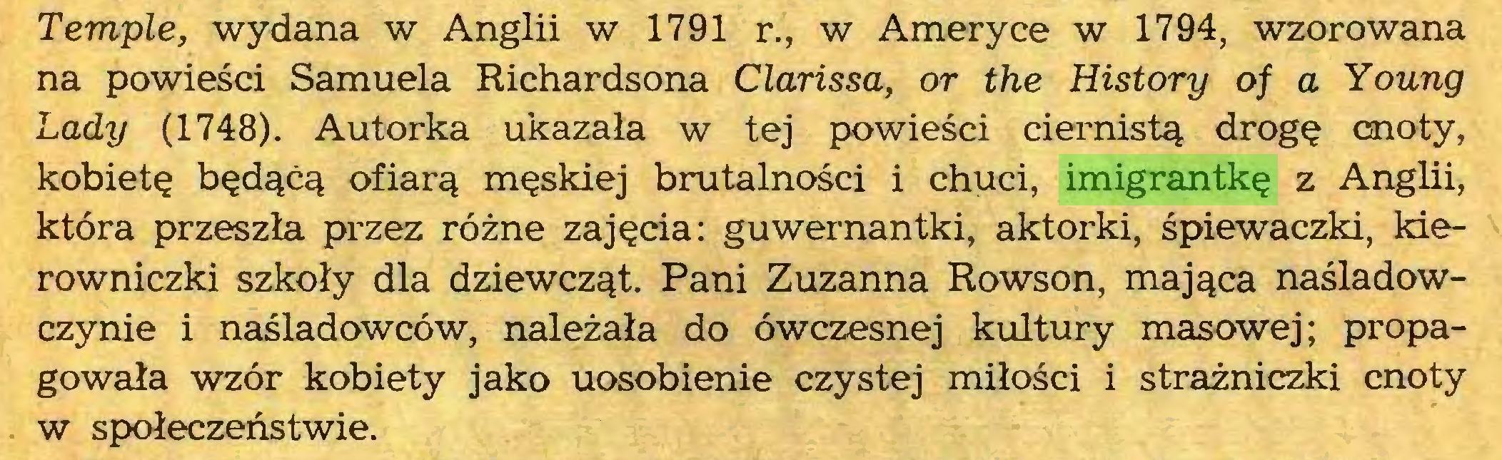 (...) Tempie, wydana w Anglii w 1791 r., w Ameryce w 1794, wzorowana na powieści Samuela Richardsona Clarissa, or the History of a Young Lady (1748). Autorka ukazała w tej powieści ciernistą drogę cnoty, kobietę będącą ofiarą męskiej brutalności i chuci, imigrantkę z Anglii, która przeszła przez różne zajęcia: guwernantki, aktorki, śpiewaczki, kierowniczki szkoły dla dziewcząt. Pani Zuzanna Rowson, mająca naśladowczynie i naśladowców, należała do ówczesnej kultury masowej; propagowała wzór kobiety jako uosobienie czystej miłości i strażniczki cnoty w społeczeństwie...