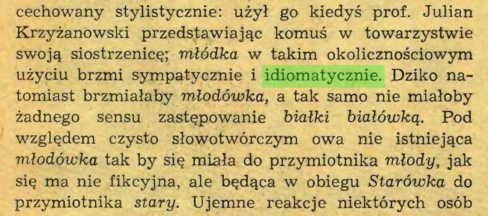 (...) cechowany stylistycznie: użył go kiedyś prof. Julian Krzyżanowski przedstawiając komuś w towarzystwie swoją siostrzenicę; młódka w takim okolicznościowym użyciu brzmi sympatycznie i idiomatycznie. Dziko natomiast brzmiałaby młodówka, a tak samo nie miałoby żadnego sensu zastępowanie białki białówką. Pod względem czysto słowotwórczym owa nie istniejąca młodówka tak by się miała do przymiotnika młody, jak się ma nie fikcyjna, ale będąca w obiegu Starówka do przymiotnika stary. Ujemne reakcje niektórych osób...
