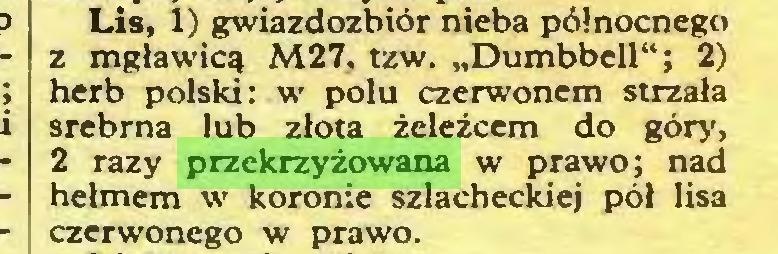 """(...) Lis, 1) gwiazdozbiór nieba północnego z mgławicą M27, tzw. """"Dumbbell""""; 2) herb polski: w polu czerwonem strzała srebrna lub złota żeleżcem do góry, 2 razy przekrzyżowana w prawo; nad hełmem w koronie szlacheckiej pół lisa czerwonego w prawo..."""