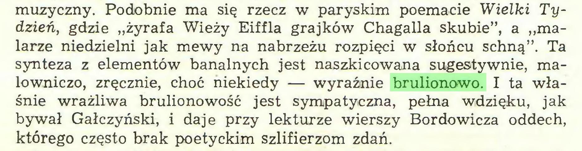 """(...) muzyczny. Podobnie ma się rzecz w paryskim poemacie Wielki Tydzień, gdzie """"żyrafa Wieży Eiffla grajków Chagalla skubie"""", a """"malarze niedzielni jak mewy na nabrzeżu rozpięci w słońcu schną"""". Ta synteza z elementów banalnych jest naszkicowana sugestywnie, malowniczo, zręcznie, choć niekiedy — wyraźnie brulionowo. I ta właśnie wrażliwa brulionowość jest sympatyczna, pełna wdzięku, jak bywał Gałczyński, i daje przy lekturze wierszy Bordowicza oddech, którego często brak poetyckim szlifierzom zdań..."""