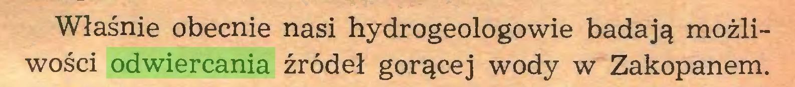 (...) Właśnie obecnie nasi hydrogeologowie badają możliwości odwiercania źródeł gorącej wody w Zakopanem...