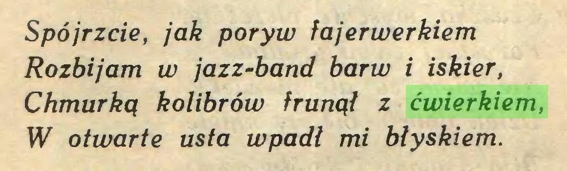 (...) Spójrzcie, jak poryw fajerwerkiem Rozbijam w jazz-band barw i iskier, Chmurką kolibrów frunął z ćwierkiem, W otwarte usta wpadł mi błyskiem...