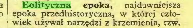 (...) Eolityczna epoka, najdawniejsza epoka przedhistoryczna, w której człowiek używał narzędzi z krzemienia, tzw...