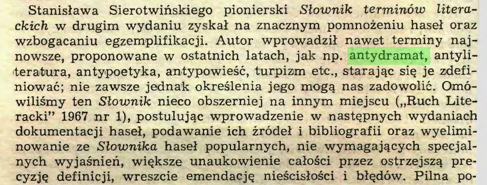 """(...) Stanisława Sierotwińskiego pionierski Słownik terminów literackich w drugim wydaniu zyskał na znacznym pomnożeniu haseł oraz wzbogacaniu egzemplifikacji. Autor wprowadził nawet terminy najnowsze, proponowane w ostatnich latach, jak np. antydramat, antyliteratura, antypoetyka, antypowieść, turpizm etc., starając się je zdefiniować; nie zawsze jednak określenia jego mogą nas zadowolić. Omówiliśmy ten Słownik nieco obszerniej na innym miejscu (""""Ruch Literacki"""" 1967 nr 1), postulując wprowadzenie w następnych wydaniach dokumentacji haseł, podawanie ich źródeł i bibliografii oraz wyeliminowanie ze Słownika haseł popularnych, nie wymagających specjalnych wyjaśnień, większe unaukowienie całości przez ostrzejszą precyzję definicji, wreszcie emendację nieścisłości i błędów. Pilna po..."""