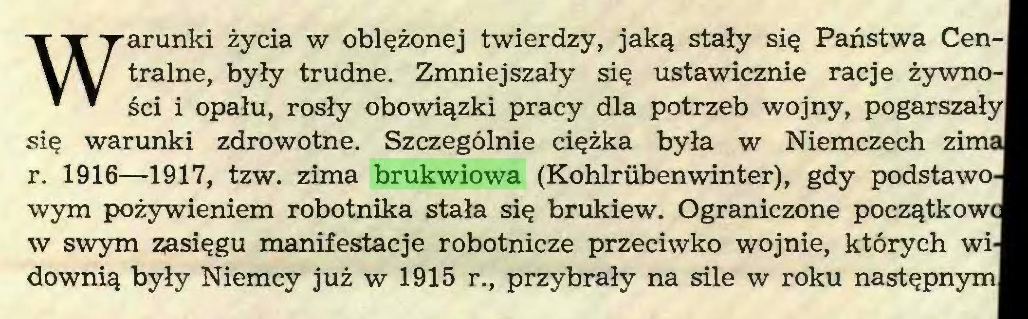 (...) Warunki życia w oblężonej twierdzy, jaką stały się Państwa Centralne, były trudne. Zmniejszały się ustawicznie racje żywności i opału, rosły obowiązki pracy dla potrzeb wojny, pogarszały się warunki zdrowotne. Szczególnie ciężka była w Niemczech zim' r. 1916—1917, tzw. zima brukwiowa (Kohlriibenwinter), gdy podstawo wym pożywieniem robotnika stała się brukiew. Ograniczone początków w swym zasięgu manifestacje robotnicze przeciwko wojnie, których wi downią były Niemcy już w 1915 r., przybrały na sile w roku następnym...