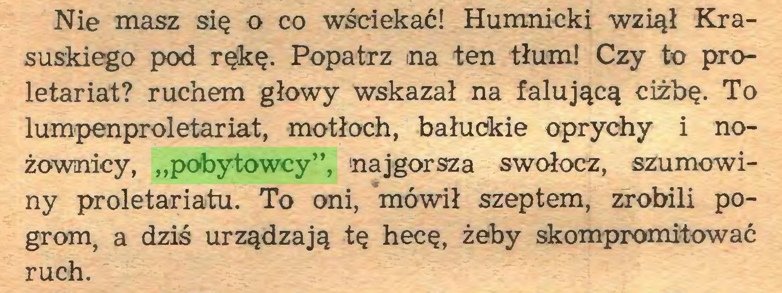 """(...) Nie masz się o co wściekać! Humnicki wziął Krasuskiego pod rękę. Popatrz na ten tłum! Czy to proletariat? ruchem głowy wskazał na falującą ciżbę. To lumpenproletariat, motłoch, bałuckie oprychy i nożownicy, """"pobytowcy"""", najgorsza swołocz, szumowiny proletariatu. To oni, mówił szeptem, zrobili pogrom, a dziś urządzają tę hecę, żeby skompromitować ruch..."""