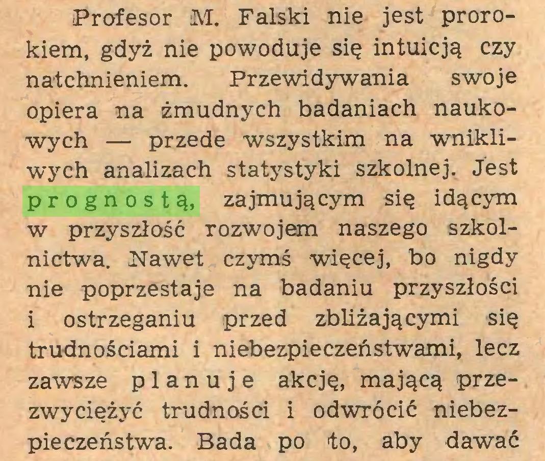 (...) Profesor M. Falski nie jest prorokiem, gdyż nie powoduje się intuicją czy natchnieniem. Przewidywania swoje opiera na żmudnych badaniach naukowych — przede wszystkim na wnikliwych analizach statystyki szkolnej. Jest prognostą, zajmującym się idącym w przyszłość rozwojem naszego szkolnictwa. Nawet czymś więcej, bo nigdy nie poprzestaje na badaniu przyszłości i ostrzeganiu przed zbliżającymi się trudnościami i niebezpieczeństwami, lecz zawsze planuje akcję, mającą przezwyciężyć trudności i odwrócić niebezpieczeństwa. Bada po to, aby dawać...