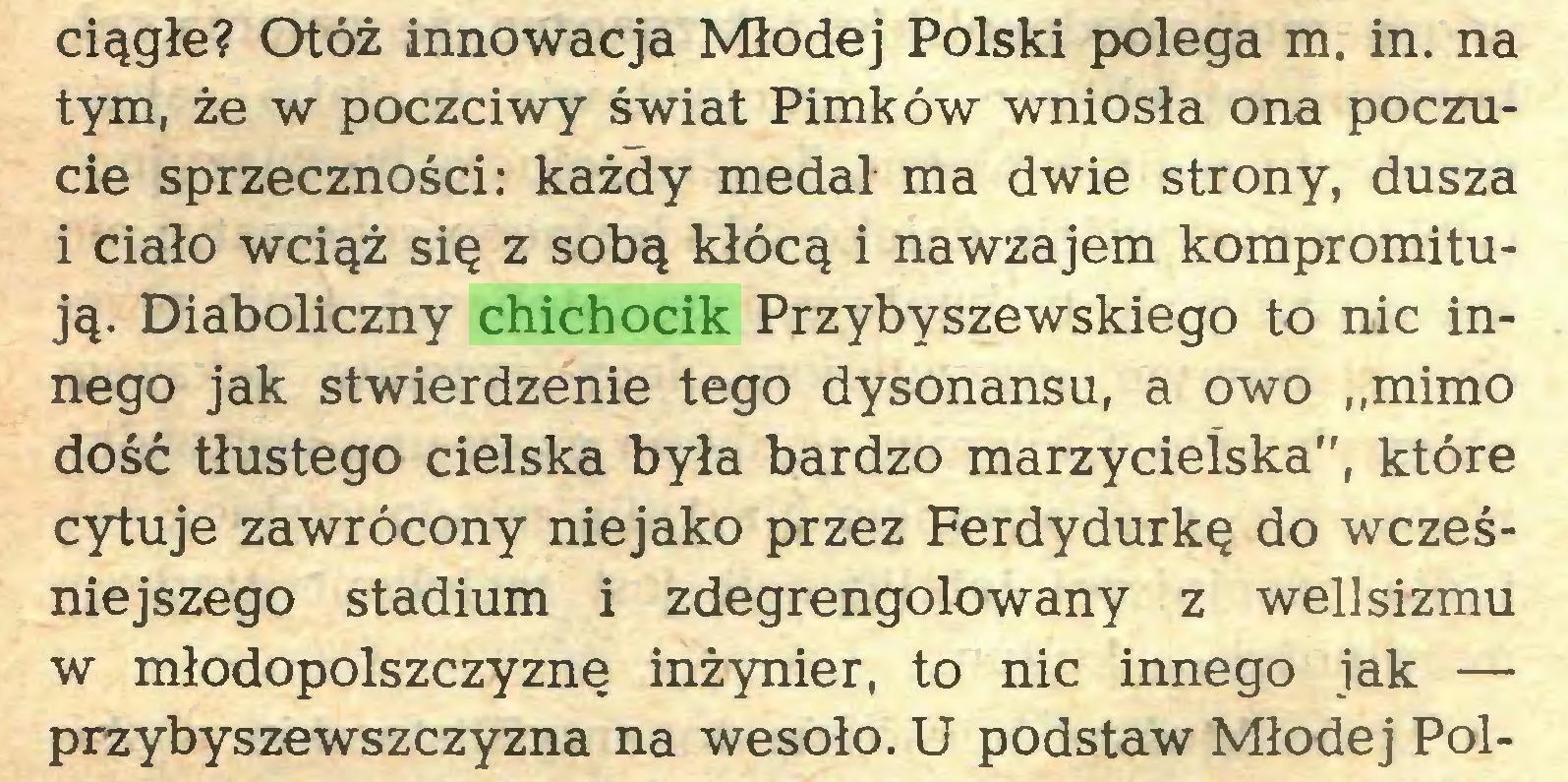 """(...) ciągłe? Otóż innowacja Młodej Polski polega m. in. na tym, że w poczciwy świat Pimków wniosła ona poczucie sprzeczności: każdy medal ma dwie strony, dusza i ciało wciąż się z sobą kłócą i nawzajem kompromitują. Diaboliczny chichocik Przybyszewskiego to nic innego jak stwierdzenie tego dysonansu, a owo ,,mimo dość tłustego cielska była bardzo marzycielska"""", które cytuje zawrócony niejako przez Ferdydurkę do wcześniejszego stadium i zdegrengolowany z wellsizmu w młodopolszczyznę inżynier, to nic innego jak — przybyszewszczyzna na wesoło. U podstaw Młodej Pol..."""