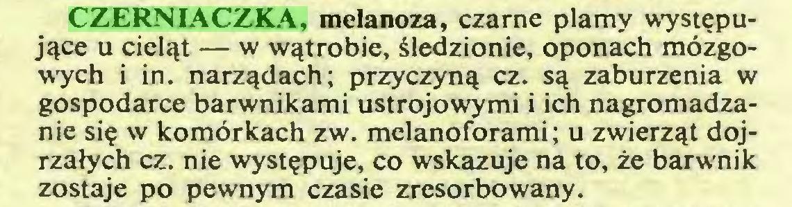 (...) CZERNIACZKA, melanoza, czarne plamy występujące u cieląt — w wątrobie, śledzionie, oponach mózgowych i in. narządach; przyczyną cz. są zaburzenia w gospodarce barwnikami ustrojowymi i ich nagromadzanie się w komórkach zw. melanoforami; u zwierząt dojrzałych cz. nie występuje, co wskazuje na to, że barwnik zostaje po pewnym czasie zresorbowany...