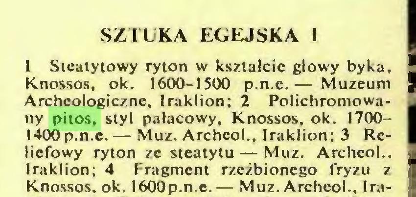 (...) SZTUKA EGEJSKA I 1 Steatytowy ryton w kształcie głowy byka, Knossos, ok. 1600-1500 p.n.e.— Muzeum Archeologiczne, Iraklion; 2 Polichromowany pitos, styl pałacowy, Knossos, ok. 17001400p.n.e. — Muz. Archcol., Iraklion; 3 Reliefowy ryton ze steatytu — Muz. Archcol., Iraklion; 4 Fragment rzeźbionego fryzu z Knossos, ok. I600p.n.e.— Muz. Archcol., Ira...