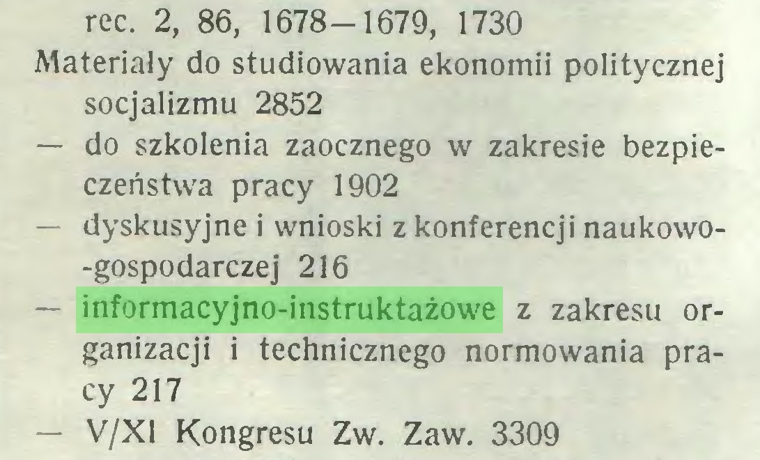 (...) rec. 2, 86, 1678-1679, 1730 Materiały do studiowania ekonomii politycznej socjalizmu 2852 — do szkolenia zaocznego w zakresie bezpieczeństwa pracy 1902 — dyskusyjne i wnioski z konferencji naukowo-gospodarczej 216 — informacyjno-instruktażowe z zakresu organizacji i technicznego normowania pracy 217 — V/X1 Kongresu Z w. Zaw. 3309...