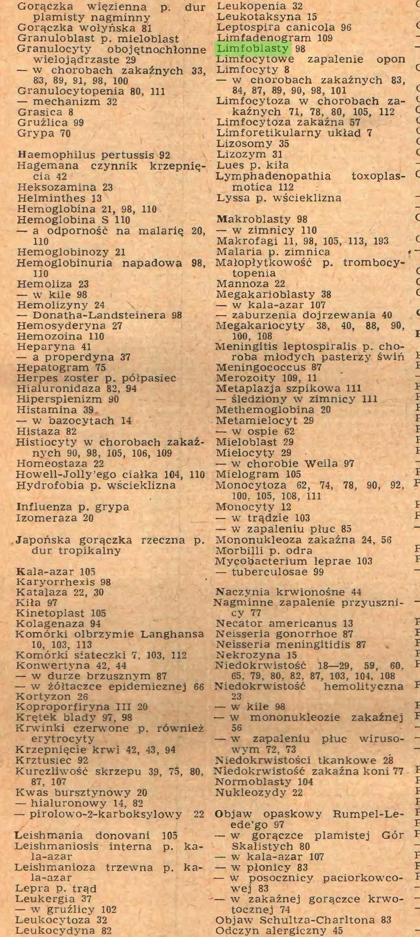 (...) Lepra p. trąd Leukergia 37 — w gruźlicy 102 Leukocytoza 32 Leukocydyna 82 Leukopenia 32 Leukotaksyna 15 Leptospira canicola 96 Limfadenogram 109 Limfoblasty 98 Limfocytowe zapalenie opon Limfocyty 8 — w chorobach zakaźnych 83, 84, 87, 89, 90, 98, 101 Limfocytoza w chorobach zakaźnych 71, 78, 80, 105, 112 Limfocytoza zakaźna 57 Limforetikularny układ 7 Lizosomy 35 Lizozym 31 Lues p. kiła...