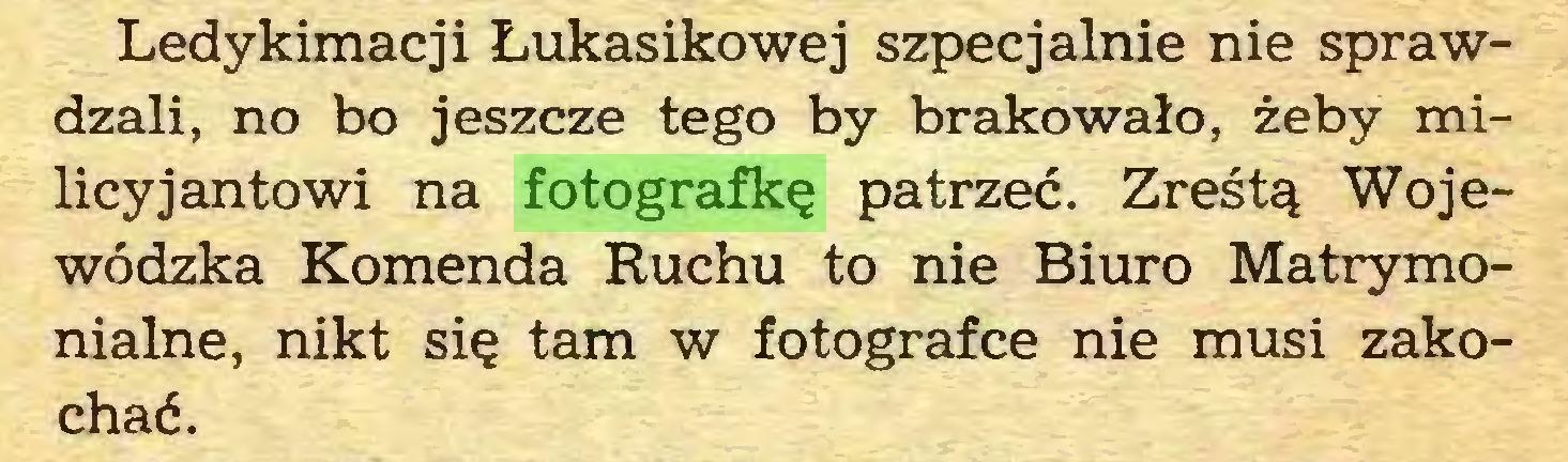 (...) Ledykimacji Łukasikowej szpećjalnie nie sprawdzali, no bo jeszcze tego by brakowało, żeby milicyjantowi na fotografkę patrzeć. Zreśtą Wojewódzka Komenda Ruchu to nie Biuro Matrymonialne, nikt się tam w fotografce nie musi zakochać...