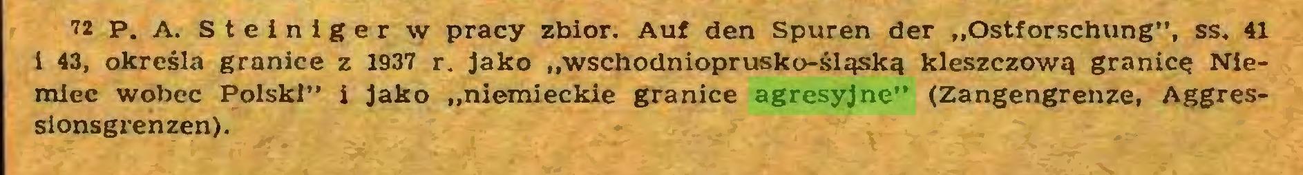 """(...) 72 p. a. Steiniger w pracy zbiór. Auf den Spuren der """"Ostforschung"""", ss. 41 i 43, określa granice z 1937 r. Jako """"wschodnioprusko-śląską kleszczową granicą Niemiec wobec Polski"""" i Jako """"niemieckie granice agresyjne"""" (Zangengrenze, Aggressionsgrenzen)..."""