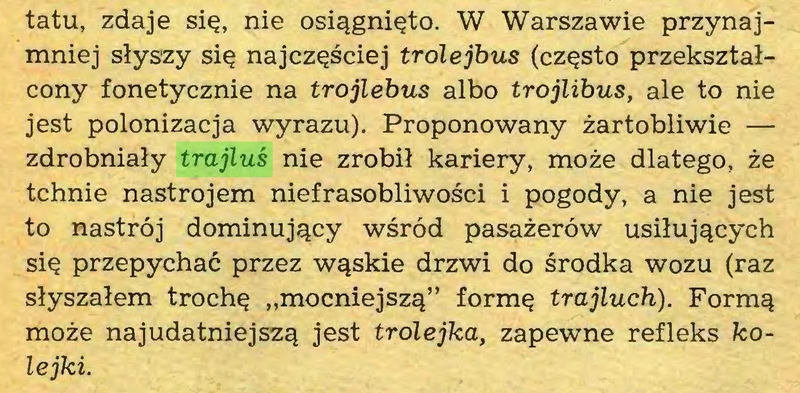 """(...) tatu, zdaje się, nie osiągnięto. W Warszawie przynajmniej słyszy się najczęściej trolejbus (często przekształcony fonetycznie na trojlebus albo trojlibus, ale to nie jest polonizacja wyrazu). Proponowany żartobliwie — zdrobniały trajluś nie zrobił kariery, może dlatego, że tchnie nastrojem niefrasobliwości i pogody, a nie jest to nastrój dominujący wśród pasażerów usiłujących się przepychać przez wąskie drzwi do środka wozu (raz słyszałem trochę """"mocniejszą"""" formę trajluch). Formą może najudatniejszą jest trolejka, zapewne refleks kolejki..."""