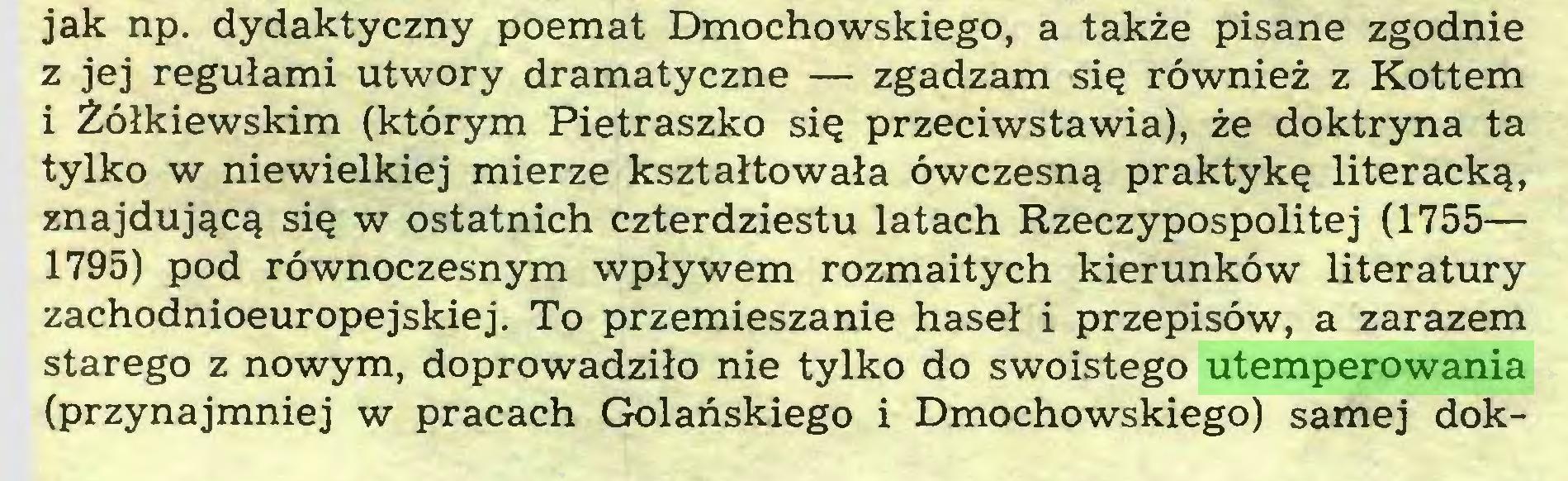 (...) jak np. dydaktyczny poemat Dmochowskiego, a także pisane zgodnie z jej regułami utwory dramatyczne — zgadzam się również z Kottem i Żółkiewskim (którym Pietraszko się przeciwstawia), że doktryna ta tylko w niewielkiej mierze kształtowała ówczesną praktykę literacką, znajdującą się w ostatnich czterdziestu latach Rzeczypospolitej (1755— 1795) pod równoczesnym wpływem rozmaitych kierunków literatury zachodnioeuropejskiej. To przemieszanie haseł i przepisów, a zarazem starego z nowym, doprowadziło nie tylko do swoistego utemperowania (przynajmniej w pracach Golańskiego i Dmochowskiego) samej dok...