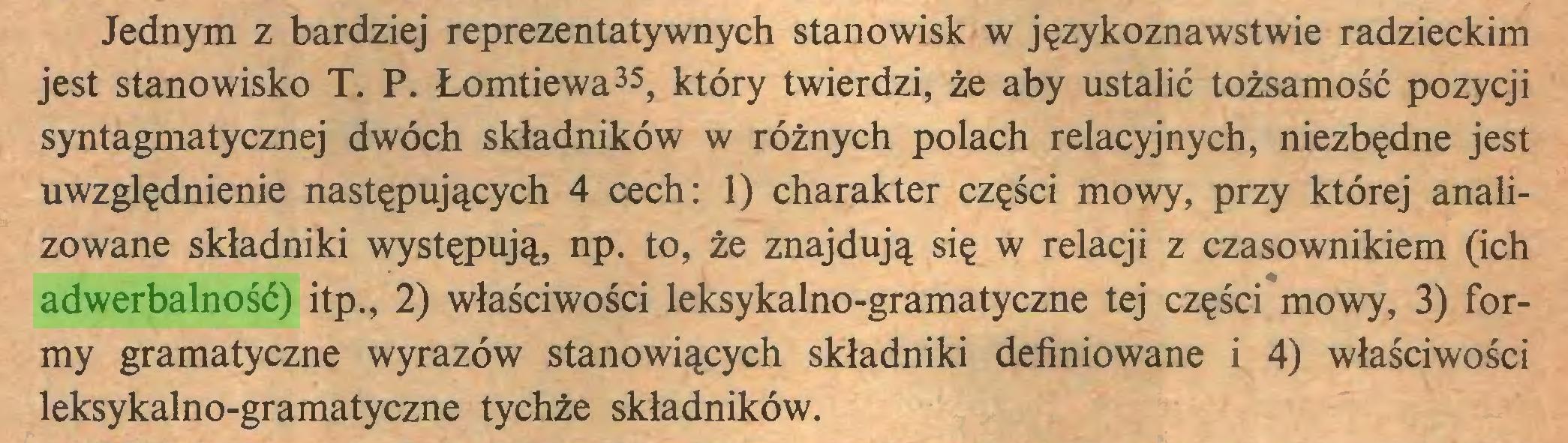 (...) Jednym z bardziej reprezentatywnych stanowisk w językoznawstwie radzieckim jest stanowisko T. P. Łomtiewa35, który twierdzi, że aby ustalić tożsamość pozycji syntagmatycznej dwóch składników w różnych polach relacyjnych, niezbędne jest uwzględnienie następujących 4 cech: 1) charakter części mowy, przy której analizowane składniki występują, np. to, że znajdują się w relacji z czasownikiem (ich adwerbalność) itp., 2) właściwości leksykalno-gramatyczne tej części mowy, 3) formy gramatyczne wyrazów stanowiących składniki definiowane i 4) właściwości leksykalno-gramatyczne tychże składników...