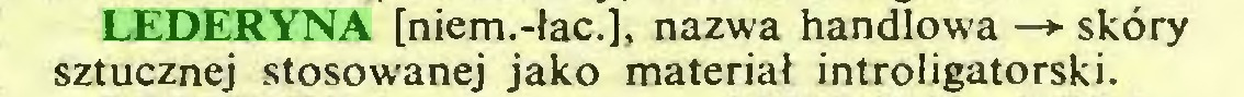 (...) LEDERYNA [niem.-łac.], nazwa handlowa —► skóry sztucznej stosowanej jako materiał introligatorski...