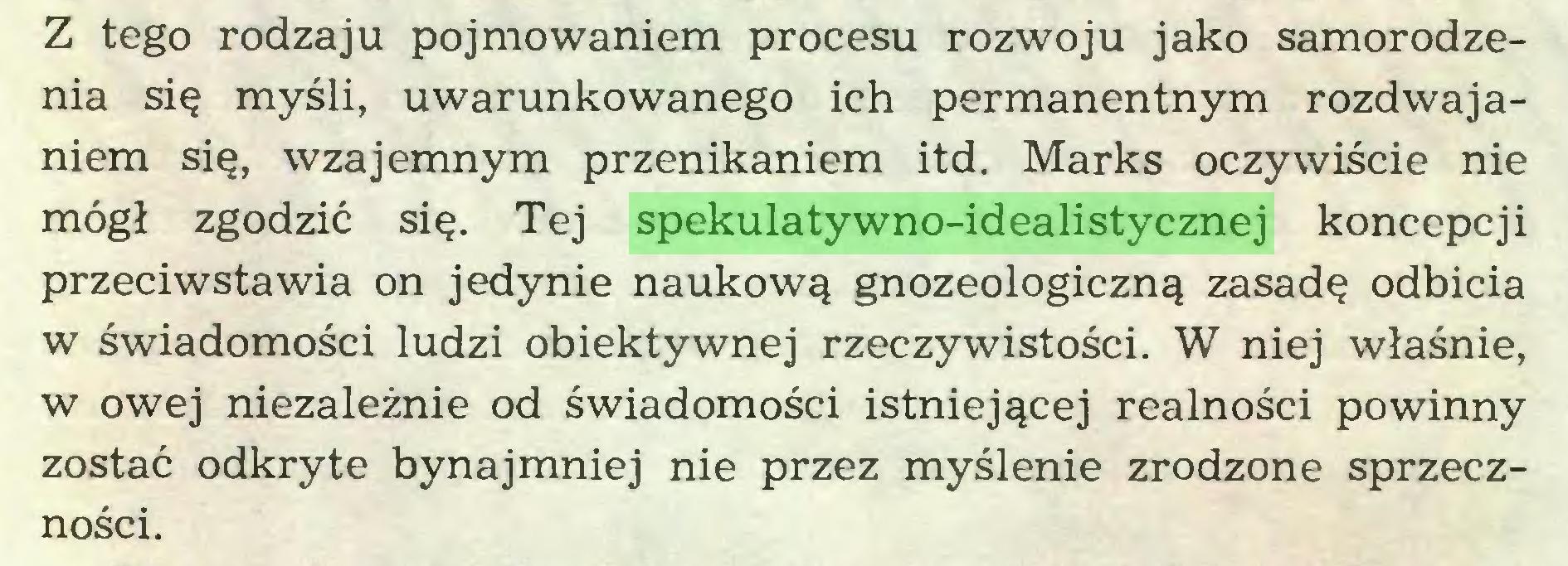 (...) Z tego rodzaju pojmowaniem procesu rozwoju jako samorodzenia się myśli, uwarunkowanego ich permanentnym rozdwajaniem się, wzajemnym przenikaniem itd. Marks oczywiście nie mógł zgodzić się. Tej spekulatywno-idealistycznej koncepcji przeciwstawia on jedynie naukową gnozeologiczną zasadę odbicia w świadomości ludzi obiektywnej rzeczywistości. W niej właśnie, w owej niezależnie od świadomości istniejącej realności powinny zostać odkryte bynajmniej nie przez myślenie zrodzone sprzeczności...