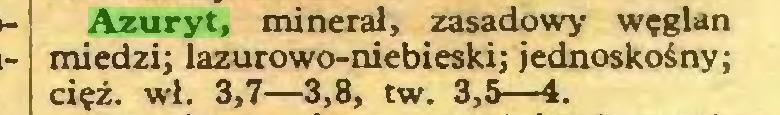 (...) Azuryt, minerał, zasadowy węglan miedzi; lazurowo-niebieski; jednoskośny; cięż. wł. 3,7—3,8, tw. 3,5—4...