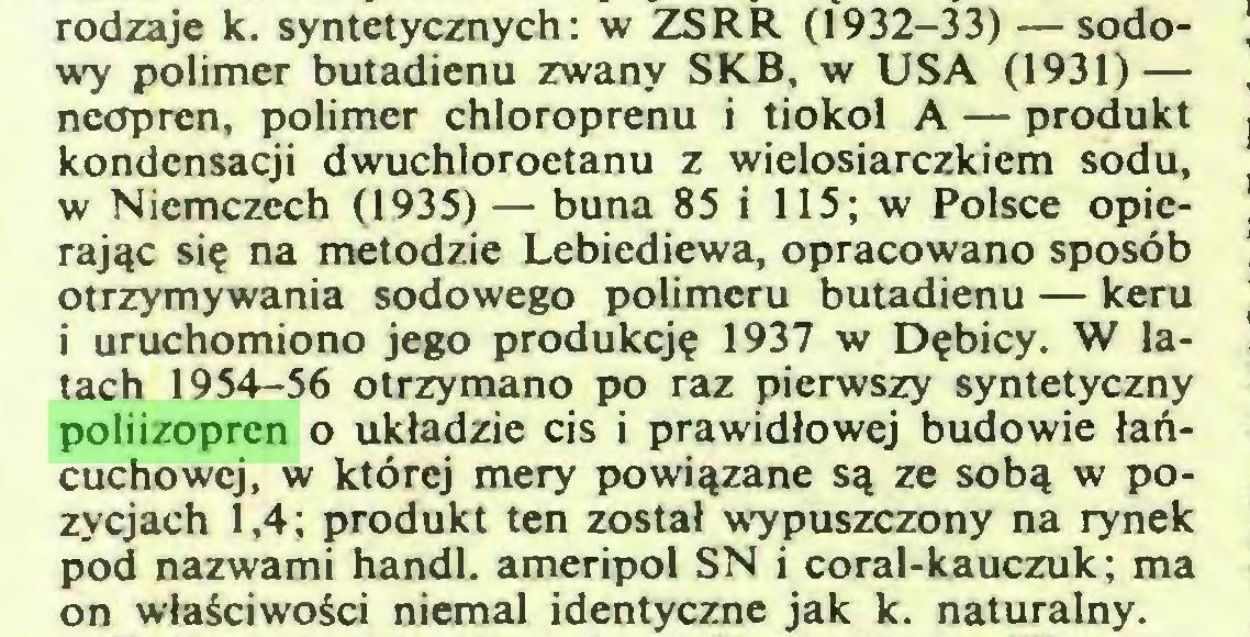 (...) rodzaje k. syntetycznych: w ZSRR (1932-33) — sodowy polimer butadienu zwany SKB, w USA (1931) — neopren, polimer chloroprenu i tiokol A — produkt kondensacji dwuchloroetanu z wielosiarczkiem sodu, w Niemczech (1935) — buna 85 i 115; w Polsce opierając się na metodzie Lebiediewa, opracowano sposób otrzymywania sodowego polimeru butadienu — keru i uruchomiono jego produkcję 1937 w Dębicy. W latach 1954-56 otrzymano po raz pierwszy syntetyczny poliizopren o układzie cis i prawidłowej budowie łańcuchowej, w której mery powiązane są ze sobą w pozycjach 1,4; produkt ten został wypuszczony na rynek pod nazwami handl. ameripol SN i coral-kauczuk; ma on właściwości niemal identyczne jak k. naturalny...