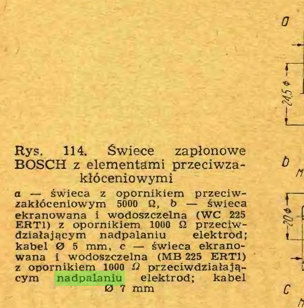 (...) Rys. 114. Świece zapłonowe BOSCH z elementami przeciwzakłóceniowymi a — świeca z opornikiem przeciwzakłóceniowym 5000 n, b — świeca ekranowana i wodoszczelna (WC 225 ERT1) z opornikiem 1000 £2 przeciwdziałającym nadpalaniu elektrod; kabel O 5 mm, c — świeca ekranowana i wodoszczelna (MB 225 ERT1) z opornikiem 1000 ii przeciwdziałającym nadpalaniu elektrod; kabel 0 7 mm 0...