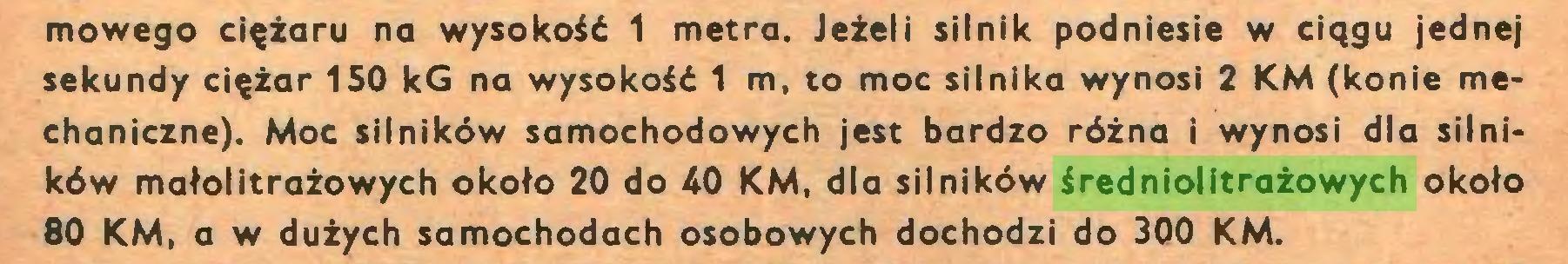 (...) mowego ciężaru na wysokość 1 metra. Jeżeli silnik podniesie w ciągu jednej sekundy ciężar 150 kG na wysokość 1 m, to moc silnika wynosi 2 KM (konie mechaniczne). Moc silników samochodowych jest bardzo różna i wynosi dla silników małolitrażowych około 20 do 40 KM, dla silników średniolitrażowych około 80 KM, a w dużych samochodach osobowych dochodzi do 300 KM...
