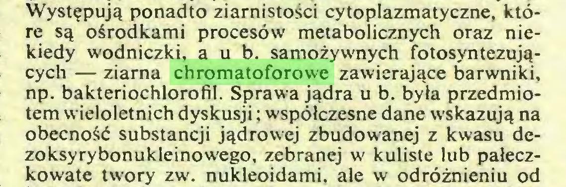 (...) Występują ponadto ziarnistości cytoplazmatyczne, które są ośrodkami procesów metabolicznych oraz niekiedy wodniczki, a u b. samożywnych fotosyntezujących — ziarna chromatoforowe zawierające barwniki, np. bakteriochlorofil. Sprawa jądra u b. była przedmiotem wieloletnich dyskusji; współczesne dane wskazują na obecność substancji jądrowej zbudowanej z kwasu dezoksyrybonukleinowego, zebranej w kuliste lub pałeczkowate twory zw. nukleoidami, ale w odróżnieniu od...