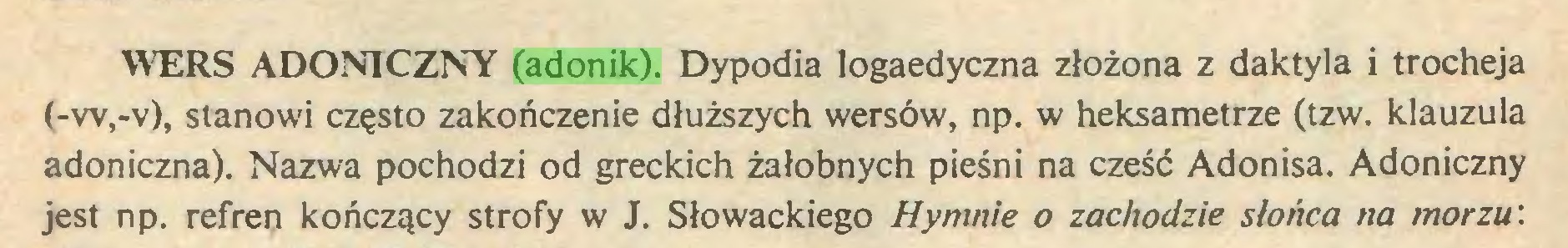(...) WERS ADONICZNY (adonik). Dypodia logaedyczna złożona z daktyla i trocheja (-w,-v), stanowi często zakończenie dłuższych wersów, np. w heksametrze (tzw. klauzula adoniczna). Nazwa pochodzi od greckich żałobnych pieśni na cześć Adonisa. Adoniczny jest np. refren kończący strofy w J. Słowackiego Hymnie o zachodzie słońca na morzu'...