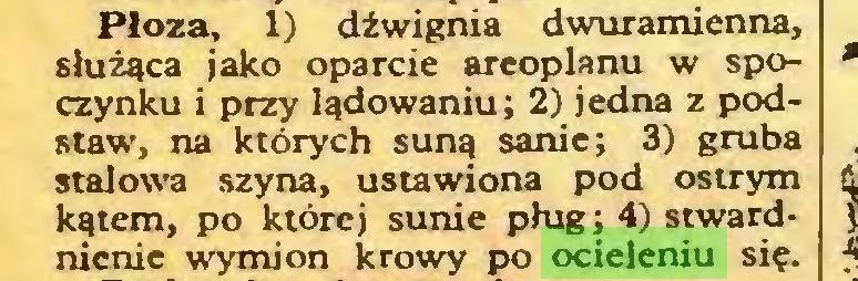 (...) Płoza, 1) dźwignia dwuramienna, służąca jako oparcie areoplanu w spoczynku i przy lądowaniu; 2) jedna z podstaw, na których suną sanie; 3) gruba stalowa szyna, ustawiona pod ostrym kątem, po której sunie pług; 4) stwardnienie wymion krowy po ocieleniu się...