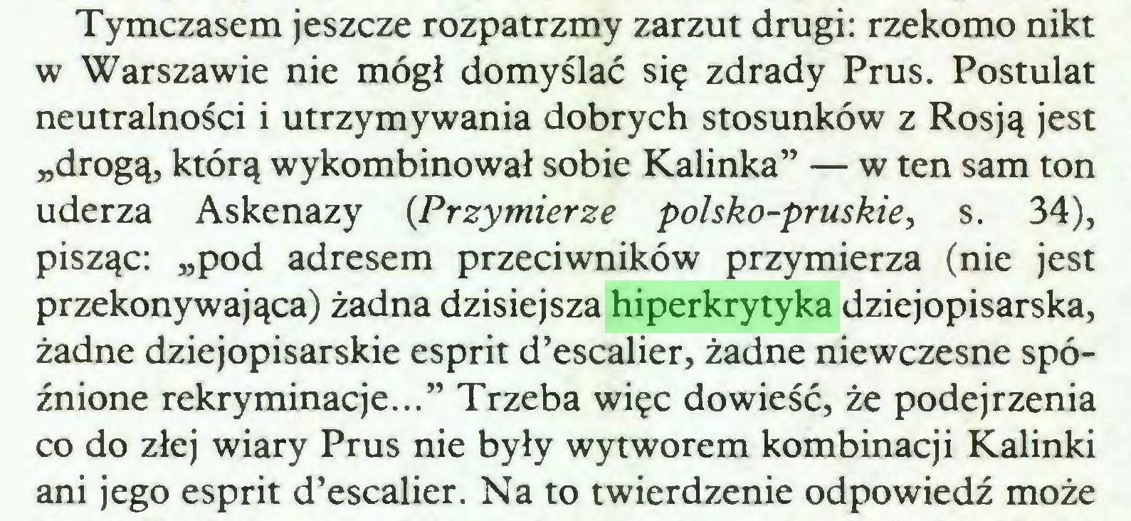 """(...) Tymczasem jeszcze rozpatrzmy zarzut drugi: rzekomo nikt w Warszawie nie mógł domyślać się zdrady Prus. Postulat neutralności i utrzymywania dobrych stosunków z Rosją jest """"drogą, którą wykombinował sobie Kalinka"""" — w ten sam ton uderza Askenazy {Przymierze polsko-pruskie, s. 34), pisząc: """"pod adresem przeciwników przymierza (nie jest przekonywająca) żadna dzisiejsza hiperkrytyka dziejopisarska, żadne dziejopisarskie esprit d'escalier, żadne niewczesne spóźnione rekryminacje..."""" Trzeba więc dowieść, że podejrzenia co do złej wiary Prus nie były wytworem kombinacji Kalinki ani jego esprit d'escalier. Na to twierdzenie odpowiedź może..."""