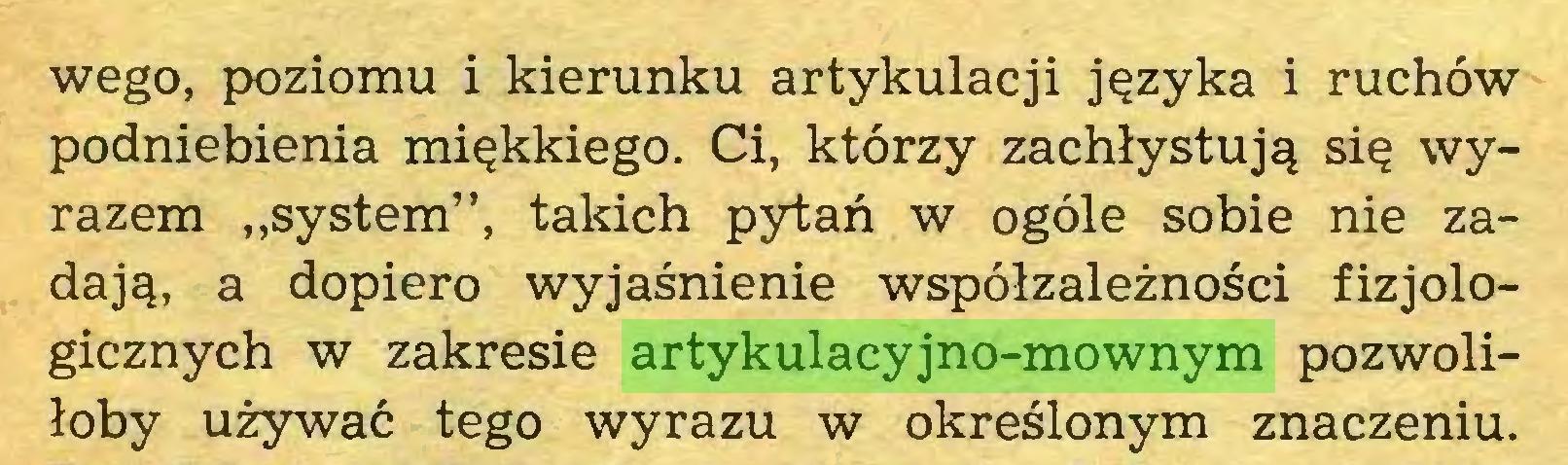 """(...) wego, poziomu i kierunku artykulacji języka i ruchów podniebienia miękkiego. Ci, którzy zachłystują się wyrazem """"system"""", takich pytań w ogóle sobie nie zadają, a dopiero wyjaśnienie współzależności fizjologicznych w zakresie artykulacyjno-mownym pozwoliłoby używać tego wyrazu w określonym znaczeniu..."""