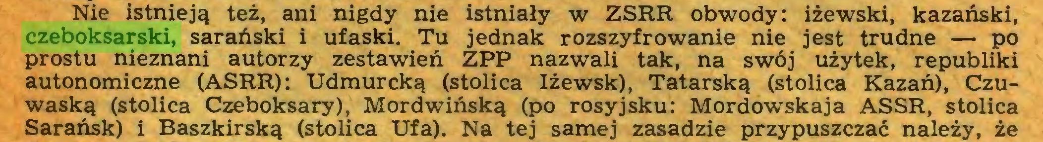 (...) Nie istnieją też, ani nigdy nie istniały w ZSRR obwody: iżewski, kazański, czeboksarski, sarański i ufaski. Tu jednak rozszyfrowanie nie jest trudne — po prostu nieznani autorzy zestawień ZPP nazwali tak, na swój użytek, republiki autonomiczne (ASRR): Udmurcką (stolica Iżewsk), Tatarską (stolica Kazań), Czuwaską (stolica Czeboksary), Mordwińską (po rosyjsku: Mordowskaja ASSR, stolica Sarańsk) i Baszkirską (stolica Ufa). Na tej samej zasadzie przypuszczać należy, że...