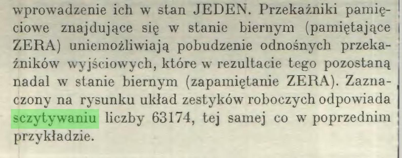(...) wprowadzenie ich w stan JEDEN. Przekaźniki pamięciowe znajdujące się w stanie biernym (pamiętające ZERA) uniemożliwiają pobudzenie odnośnych przekaźników wyjściowych, które wr rezultacie tego pozostaną nadal w stanie biernym (zapamiętanie ZERA). Zaznaczony na rysunku układ zestyków roboczych odpowiada sczytywaniu liczby 63174, tej samej co w poprzednim przykładzie...
