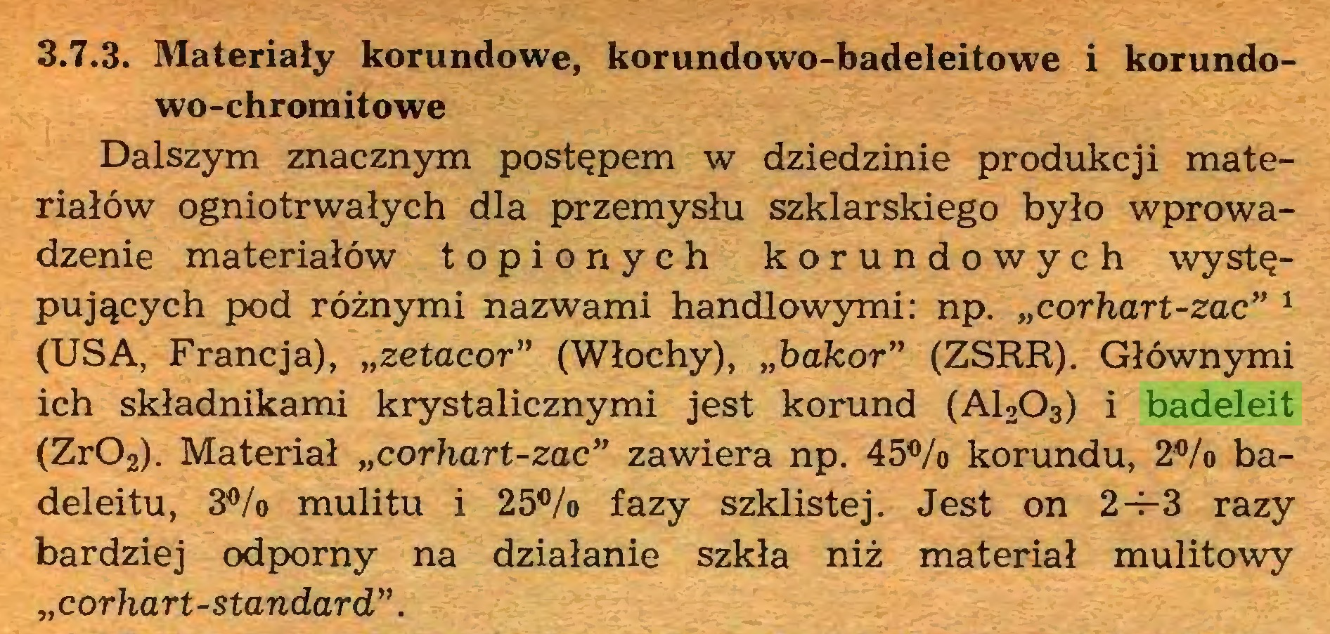 """(...) 3.7.3. Materiały korundowe, korundowo-badeleitowe i korundowo-chromitowe Dalszym znacznym postępem w dziedzinie produkcji materiałów ogniotrwałych dla przemysłu szklarskiego było wprowadzenie materiałów topionych korundowych występujących pod różnymi nazwami handlowymi: np. """"corhart-zac"""" 1 (USA, Francja), """"zetacor"""" (Włochy), y,bakor"""" (ZSRR). Głównymi ich składnikami krystalicznymi jest korund (A1203) i badeleit (Zr02). Materiał """"corhart-zac"""" zawiera np. 45% korundu, 2% badeleitu, 3% mulitu i 25% fazy szklistej. Jest on 2-j-3 razy bardziej odporny na działanie szkła niż materiał mulitowy """" corhart-standard""""..."""