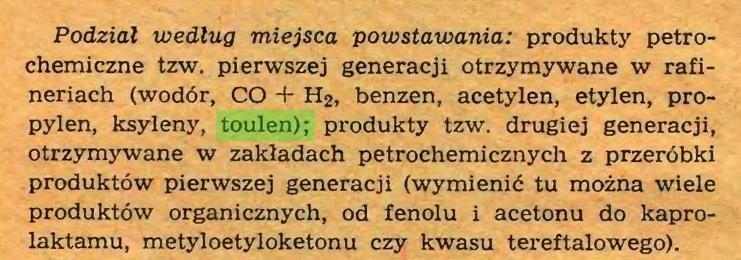(...) Podział według miejsca powstawania: produkty petrochemiczne tzw. pierwszej generacji otrzymywane w rafineriach (wodór, CO + H2, benzen, acetylen, etylen, propylen, ksyleny, toulen); produkty tzw. drugiej generacji, otrzymywane w zakładach petrochemicznych z przeróbki produktów pierwszej generacji (wymienić tu można wiele produktów organicznych, od fenolu i acetonu do kaprolaktamu, metyloetyloketonu czy kwasu tereftalowego)...