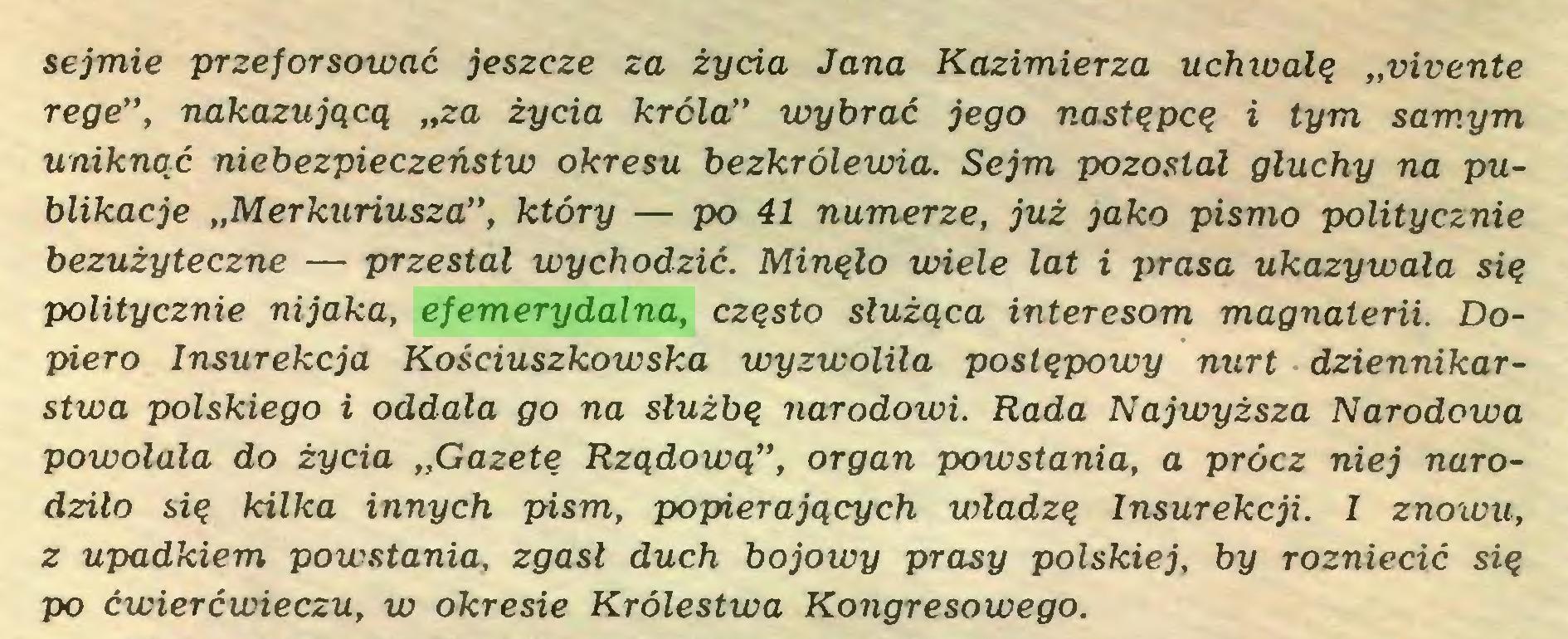 """(...) sejmie przeforsować jeszcze za życia Jana Kazimierza uchwalą """"vivente rege"""", nakazującą """"za życia króla"""" wybrać jego następcą i tym samym uniknąć niebezpieczeństw okresu bezkrólewia. Sejm pozostał głuchy na publikacje """"Merkuriusza"""", który — po 41 numerze, już jako pismo politycznie bezużyteczne — przestał wychodzić. Minąło wiele lat i prasa ukazywała sią politycznie nijaka, efemerydalna, cząsto służąca interesom magnaterii. Dopiero Insurekcja Kościuszkowska wyzwoliła postępowy nurt dziennikarstwa polskiego i oddala go na służbę narodowi. Rada Najwyższa Narodowa powołała do życia """"Gazetę Rządową"""", organ powstania, a prócz niej narodziło się kilka innych pism, popierających władzę Insurekcji. I znowu, z upadkiem powstania, zgasł duch bojowy prasy polskiej, by rozniecić się po ćwierćwieczu, w okresie Królestwa Kongresowego..."""
