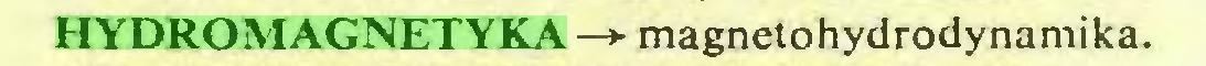 (...) HYDROMAGNETYKA —*■ magnetohydrodynamika...
