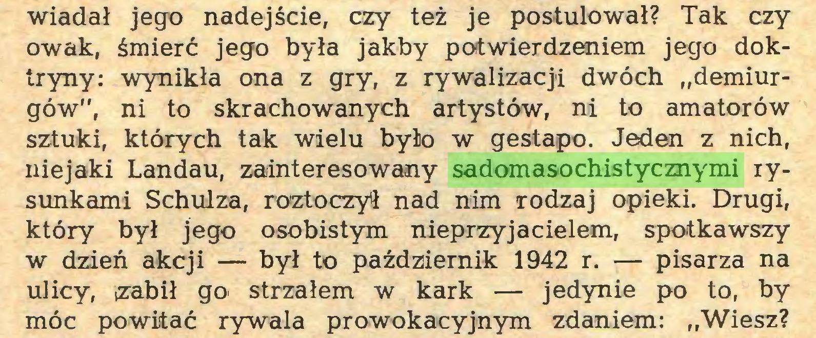 """(...) wiadał jego nadejście, czy też je postulował? Tak czy owak, śmierć jego była jakby potwierdzeniem jego doktryny: wynikła ona z gry, z rywalizacji dwóch """"demiurgów"""", ni to skrachowanych artystów, ni to amatorów sztuki, których tak wielu było w gestapo. Jeden z nich, niejaki Landau, zainteresowany sadomasochistycznymi rysunkami Schulza, roztoczyli nad nim rodzaj opieki. Drugi, który był jego osobistym nieprzyjacielem, spotkawszy w dzień akcji — był to październik 1942 r. — pisarza na ulicy, zabił go' strzałem w kark — jedynie po to, by móc powitać rywala prowokacyjnym zdaniem: """"Wiesz?..."""