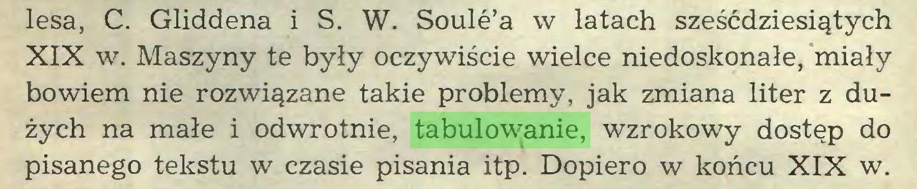 (...) lesa, C. Gliddena i S. W. Soule'a w latach sześćdziesiątych XIX w. Maszyny te były oczywiście wielce niedoskonałe, miały bowiem nie rozwiązane takie problemy, jak zmiana liter z dużych na małe i odwrotnie, tabulowanie, wzrokowy dostęp do pisanego tekstu w czasie pisania itp. Dopiero w końcu XIX w...