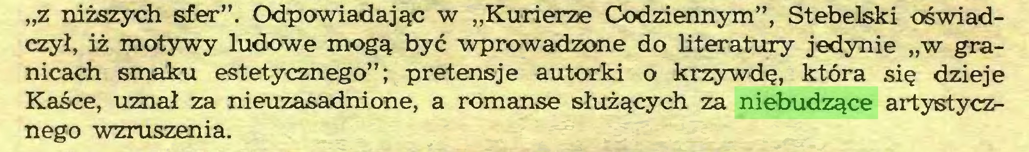 """(...) """"z niższych sfer"""". Odpowiadając w """"Kurierze Codziennym"""", Stebelski oświadczył, iż motywy ludowe mogą być wprowadzone do literatury jedynie """"w granicach smaku estetycznego""""; pretensje autorki o krzywdę, która się dzieje Kaśce, uznał za nieuzasadnione, a romanse służących za niebudzące artystycznego wzruszenia..."""