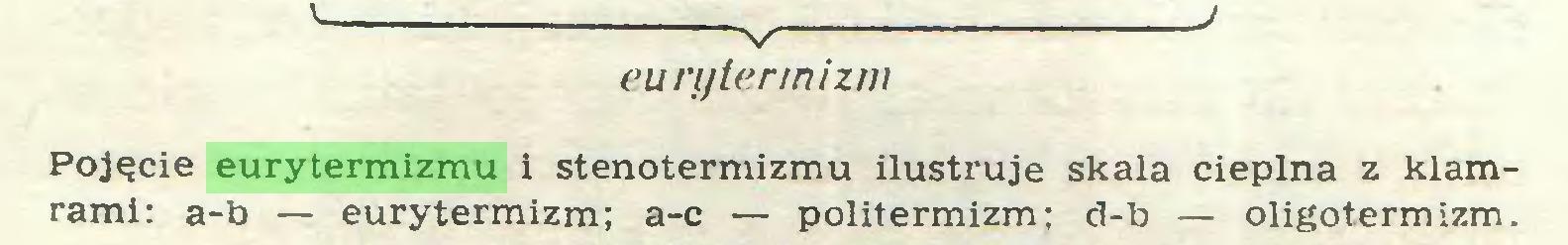 (...) V ' eunjter/nizm Pojęcie eurytermizmu i stenotermizmu ilustruje skala cieplna z klamrami: a-b — eurytermizm; a-c — politermizm; d-b — oligotermizm...