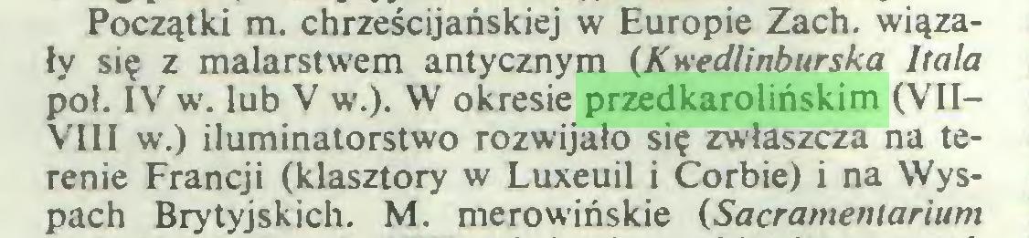 (...) Początki m. chrześcijańskiej w Europie Zach. wiązały się z malarstwem antycznym (Kwedlinburska hala poł. IV w. lub V w.). W okresie przedkarolińskim (VII— VIII w.) iluminatorstwo rozwijało się zwłaszcza na terenie Francji (klasztory w Luxeuil i Corbie) i na Wyspach Brytyjskich. M. merowińskie (Sacramentarium...