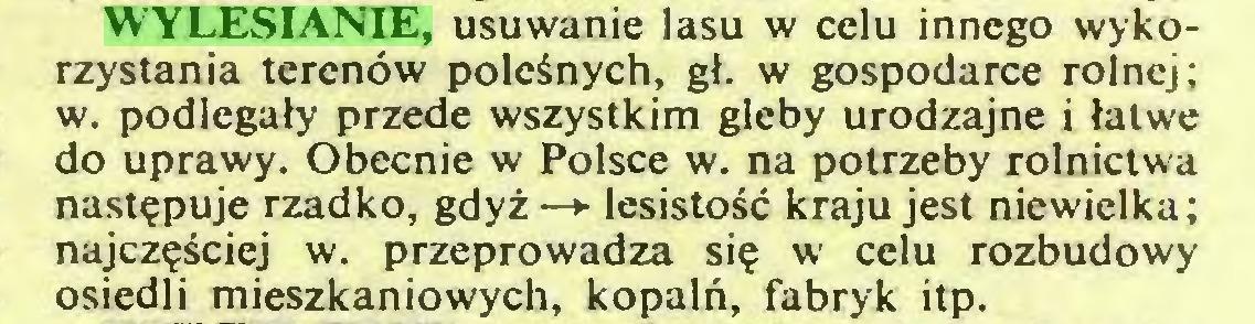 (...) WYLESIANIE, usuwanie lasu w celu innego wykorzystania terenöw poleänych, gf. w gospodarce rolnej; w. podlegaty przede wszystkim gleby urodzajne i latwe do uprawy. Obecnie w Polsce w. na potrzeby rolnictwa nastepuje rzadko, gdyz—► lesistoSc kraju jest niewielka; najczesciej w. przeprowadza sie w celu rozbudowy osiedli mieszkaniowych, kopaln, fabryk itp...