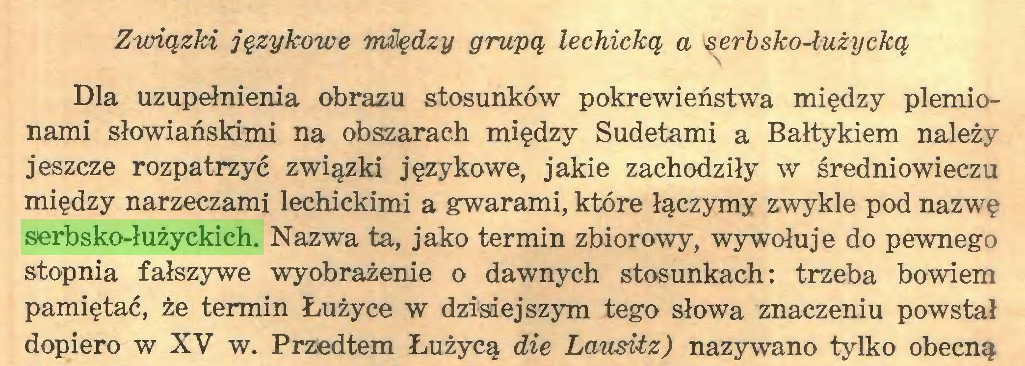 (...) Związki językowe między grupą lechicką a serbsko-łużycką Dla uzupełnienia obrazu stosunków pokrewieństwa między plemionami słowiańskimi na obszarach między Sudetami a Bałtykiem należy jeszcze rozpatrzyć związki językowe, jakie zachodziły w średniowieczu między narzeczami lechickimi a gwarami, które łączymy zwykle pod nazwę serbsko-łużyckich. Nazwa ta, jako termin zbiorowy, wywołuje do pewnego stopnia fałszywe wyobrażenie o dawnych stosunkach: trzeba bowiem pamiętać, że termin Łużyce w dzisiejszym tego słowa znaczeniu powstał dopiero w XV w. Przedtem Łużycą die Lausitz) nazywano tylko obecną...