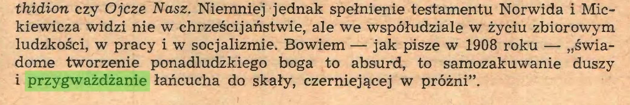 """(...) thidion czy Ojcze Nasz. Niemniej jednak spełnienie testamentu Norwida i Mickiewicza widzi nie w chrześcijaństwie, ale we współudziale w życiu zbiorowym ludzkości, w pracy i w socjalizmie. Bowiem — jak pisze w 1908 roku — """"świadome tworzenie ponadludzkiego boga to absurd, to samozakuwanie duszy 1 przygważdżanie łańcucha do skały, czerniejącej w próżni""""..."""