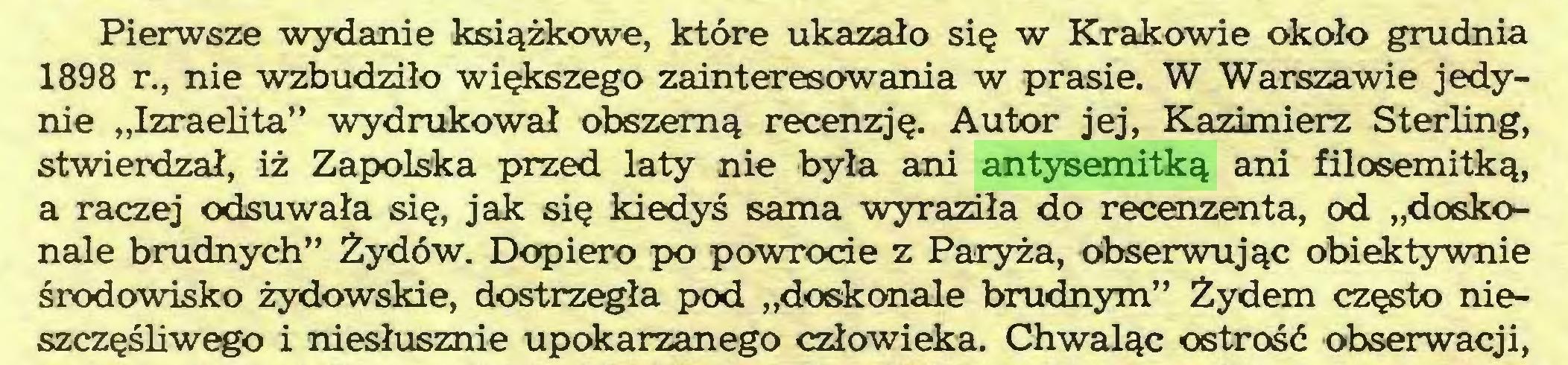 """(...) Pierwsze wydanie książkowe, które ukazało się w Krakowie około grudnia 1898 r., nie wzbudziło większego zainteresowania w prasie. W Warszawie jedynie """"Izraelita"""" wydrukował obszerną recenzję. Autor jej, Kazimierz Sterling, stwierdzał, iż Zapolska przed laty nie była ani antysemitką ani filosemitką, a raczej odsuwała się, jak się kiedyś sama wyraziła do recenzenta, od """"doskonale brudnych"""" Żydów. Dopiero po powrocie z Paryża, Obserwując obiektywnie środowisko żydowskie, dostrzegła pod """"doskonale brudnym"""" Żydem często nieszczęśliwego i niesłusznie upokarzanego człowieka. Chwaląc ostrość obserwacji,..."""