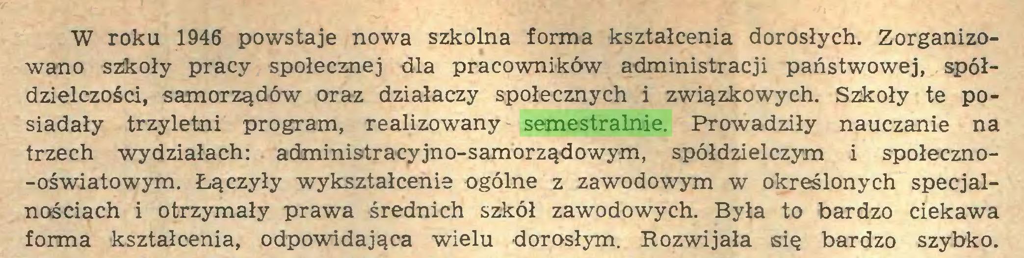 (...) W roku 1946 powstaje nowa szkolna forma kształcenia dorosłych. Zorganizowano szkoły pracy społecznej dla pracowników administracji państwowej, spółdzielczości, samorządów oraz działaczy społecznych i związkowych. Szkoły te posiadały trzyletni program, realizowany semestralnie. Prowadziły nauczanie na trzech wydziałach: administracyjno-samorządowym, spółdzielczym i społeczno-oświatowym. Łączyły wykształcenie ogólne z zawodowym w określonych specjalnościach i otrzymały prawa średnich szkół zawodowych. Była to bardzo ciekawa forma kształcenia, odpowidająca wielu dorosłym. Rozwijała się bardzo szybko...